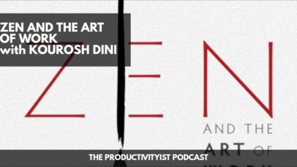 The Productivityist Podcast: Zen and The Art of Work with Kourosh Dini