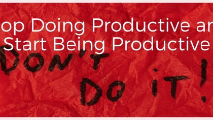 Stop Doing Productive and Start Being Productive