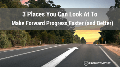 3 Places You Can Look At To Make Forward Progress Faster (and Better)