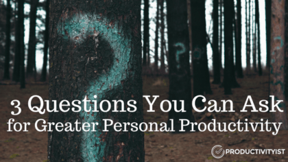 3 Questions You Can Ask for Greater Personal Productivity