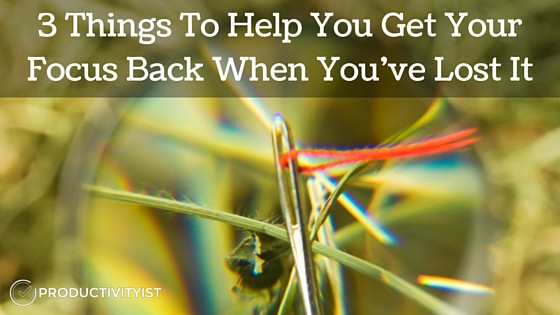 3 Things To Help You Get Your Focus Back When You've Lost It