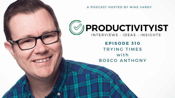The Productivityist Podcast Episode 310: Trying Times with Bosco Anthony
