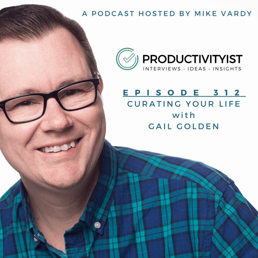 The Productivityist Podcast Episode 312: Curating Your Life with Gail Golden
