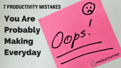 7 Productivity Mistakes You Are Probably Making Every Day