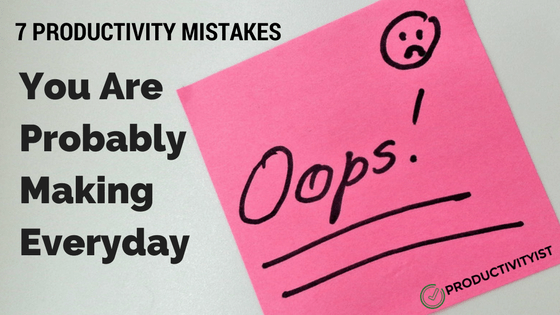 7 Productivity Mistakes You Are Probably Making Every Day - Productivityist