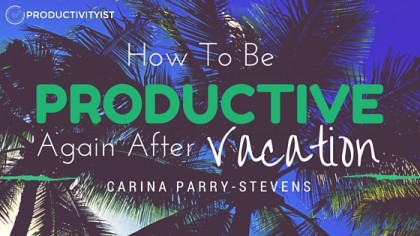 How To Be Productive Again After Vacation