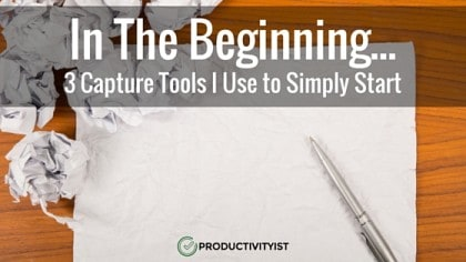 In The Beginning: 3 Capture Tools I Use to Simply Start