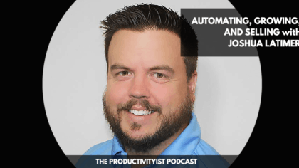 The Productivityist Podcast: Automating, Growing, and Selling with Joshua Latimer