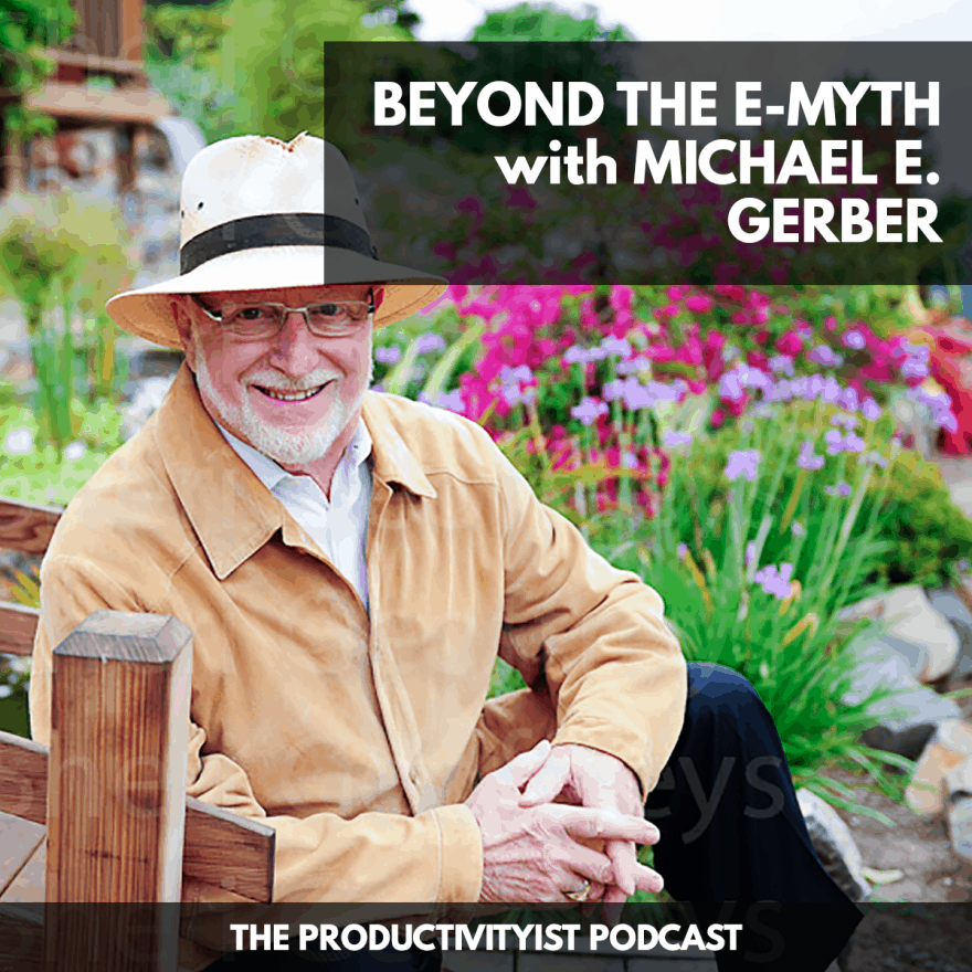 The Productivityist Podcast: Beyond the E-Myth with Michael E. Gerber