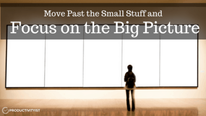 Move Past The Small Stuff And Focus On The Big Picture