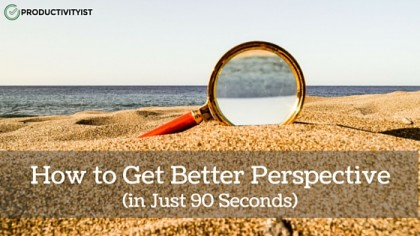 How To Get Better Perspective (In Just 90 Seconds)