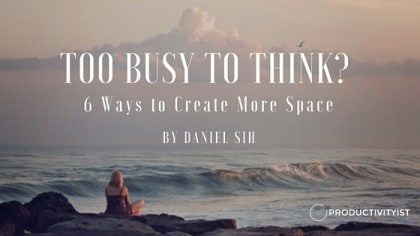 Too Busy To Think: 6 Ways To Create More Space