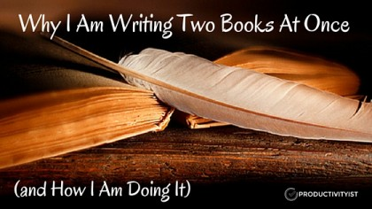 Why I Am Writing Two Books At Once  (and How I Am Doing It)