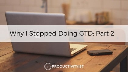 Why I Stopped Doing GTD: Part 2