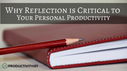 Why Reflection is Critical to Your Personal Productivity