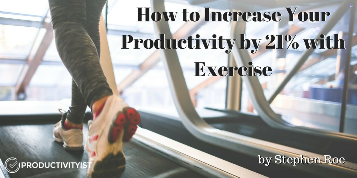 How to Increase Your Productivity by 21% with Exercise - Productivityist