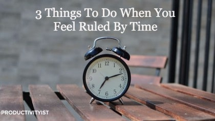 3 Things To Do When You Feel Ruled By Time