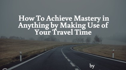 How To Achieve Mastery In Anything By Making Use Of Your Travel Time