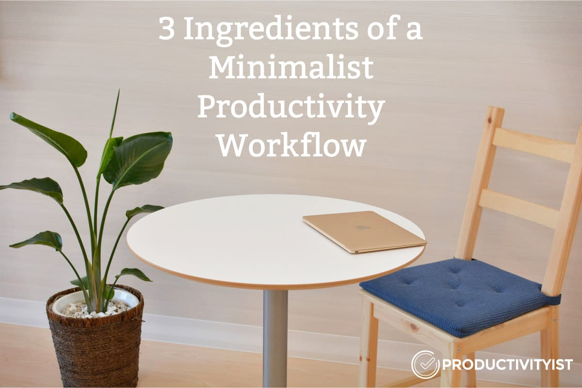 The 3 Ingredients Of A Minimalist Productivity Workflow