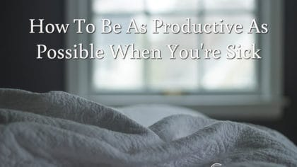 How To Be As Productive As Possible When You're Sick